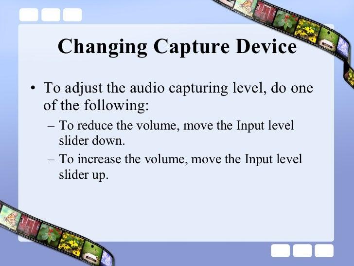 Changing Capture Device <ul><li>To adjust the audio capturing level, do one of the following:  </li></ul><ul><ul><li>To re...