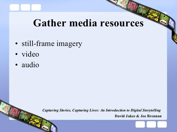 Gather media resources <ul><li>still-frame imagery </li></ul><ul><li>video </li></ul><ul><li>audio </li></ul>Capturing Sto...