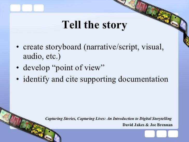 "Tell the story <ul><li>create storyboard (narrative/script, visual, audio, etc.) </li></ul><ul><li>develop ""point of view""..."