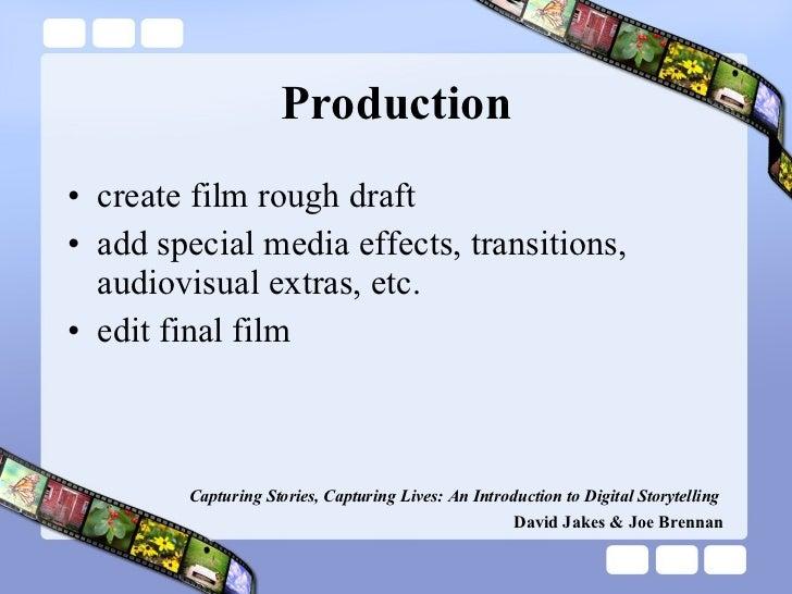 Production <ul><li>create film rough draft </li></ul><ul><li>add special media effects, transitions, audiovisual extras, e...