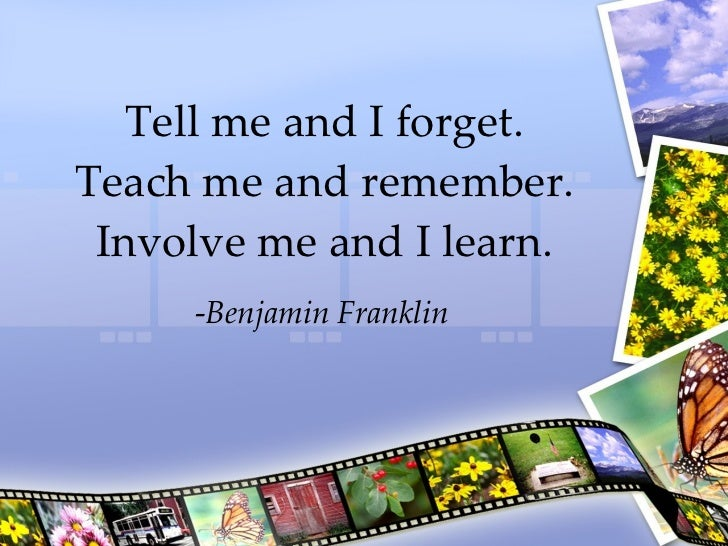 Tell me and I forget. Teach me and remember. Involve me and I learn. - Benjamin Franklin