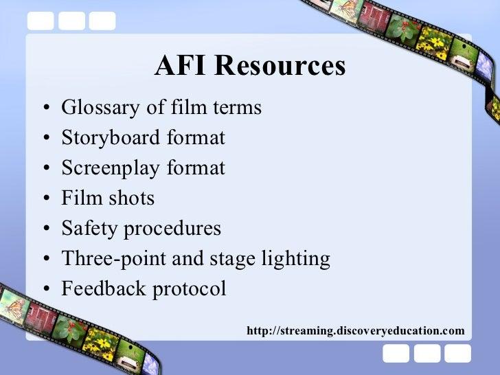 AFI Resources <ul><li>Glossary of film terms </li></ul><ul><li>Storyboard format </li></ul><ul><li>Screenplay format </li>...