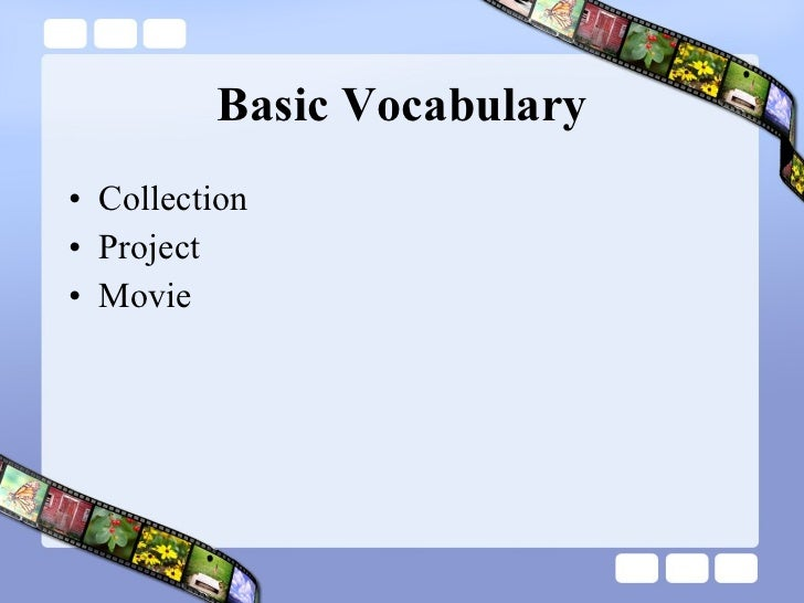 Basic Vocabulary <ul><li>Collection </li></ul><ul><li>Project </li></ul><ul><li>Movie </li></ul>