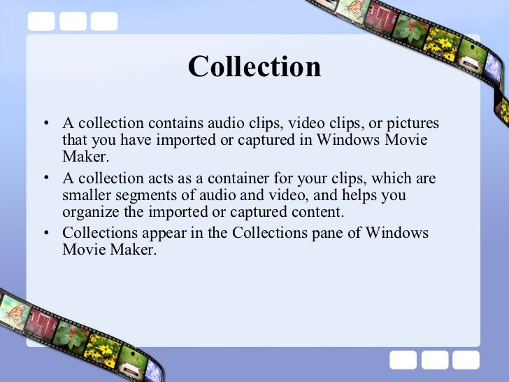 Collection <ul><li>A collection contains audio clips, video clips, or pictures that you have imported or captured in Windo...