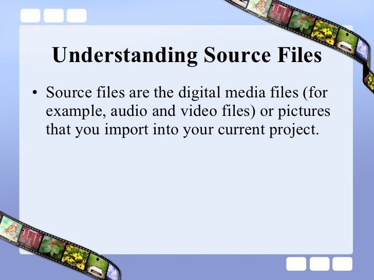 Understanding Source Files <ul><li>Source files are the digital media files (for example, audio and video files) or pictur...