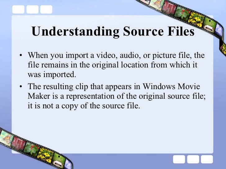 Understanding Source Files <ul><li>When you import a video, audio, or picture file, the file remains in the original locat...