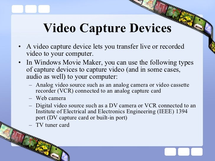 Video Capture Devices <ul><li>A video capture device lets you transfer live or recorded video to your computer.  </li></ul...