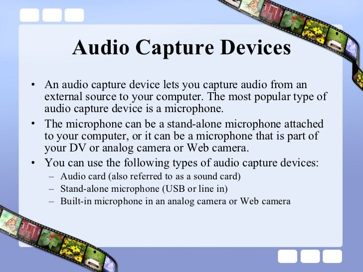 Audio Capture Devices <ul><li>An audio capture device lets you capture audio from an external source to your computer. The...