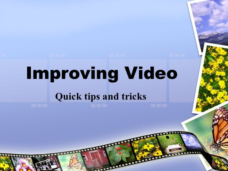 Improving Video Quick tips and tricks