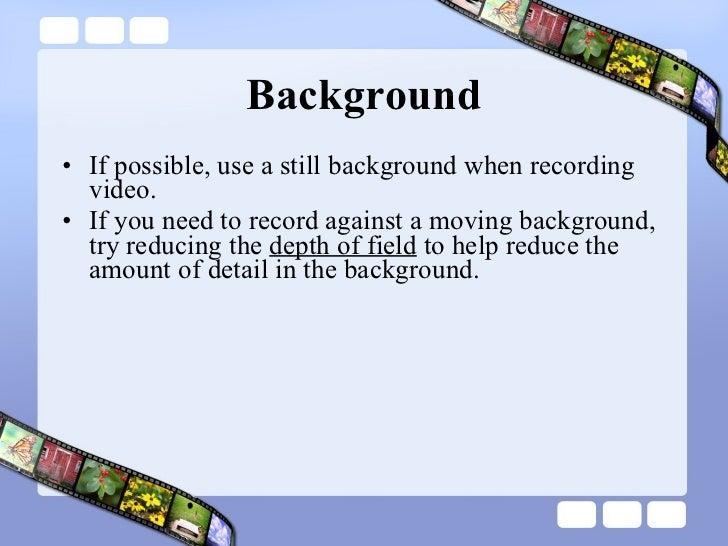 Background <ul><li>If possible, use a still background when recording video.  </li></ul><ul><li>If you need to record agai...