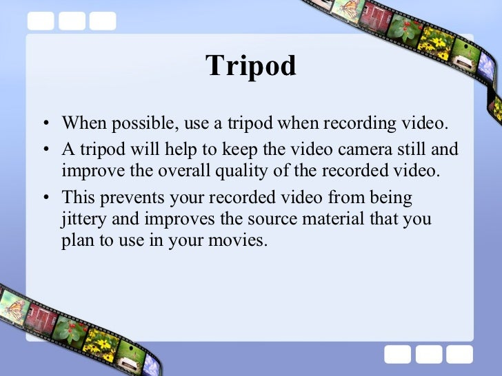 Tripod <ul><li>When possible, use a tripod when recording video.  </li></ul><ul><li>A tripod will help to keep the video c...