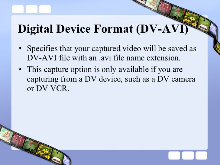 Digital Device Format (DV-AVI)  <ul><li>Specifies that your captured video will be saved as DV-AVI file with an .avi file ...