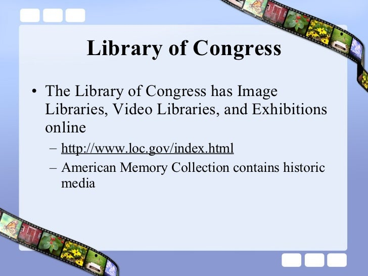 Library of Congress <ul><li>The Library of Congress has Image Libraries, Video Libraries, and Exhibitions online </li></ul...