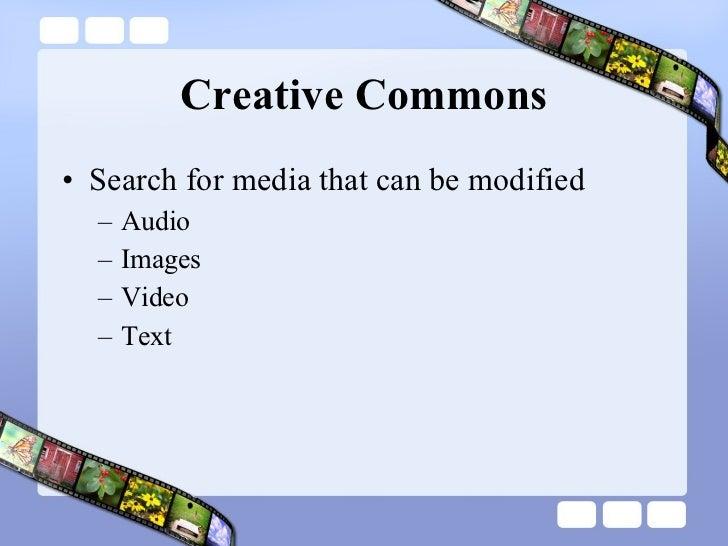 Creative Commons <ul><li>Search for media that can be modified </li></ul><ul><ul><li>Audio </li></ul></ul><ul><ul><li>Imag...