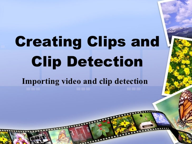 Creating Clips and Clip Detection Importing video and clip detection
