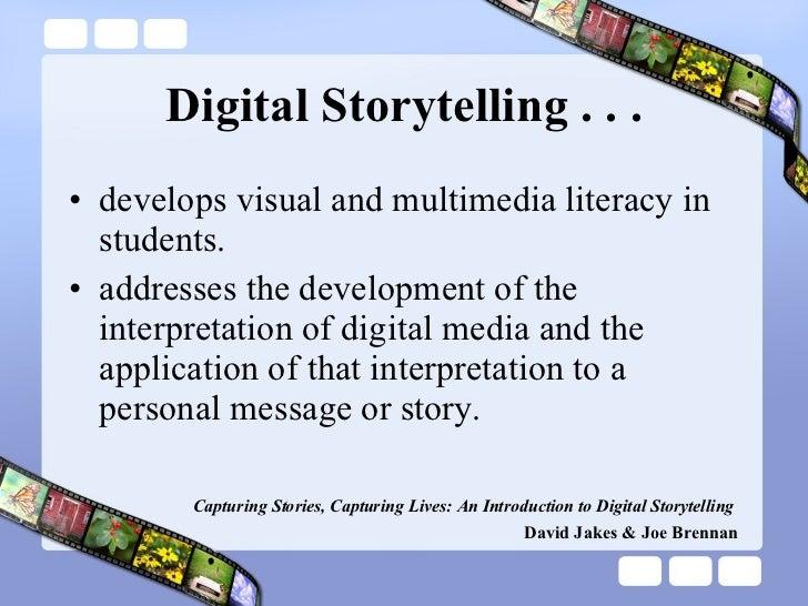 Digital Storytelling . . . <ul><li>develops visual and multimedia literacy in students. </li></ul><ul><li>addresses the de...