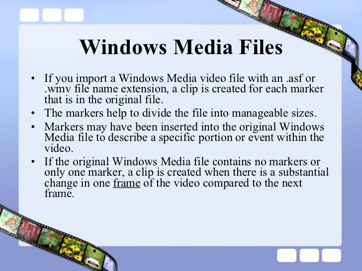 Windows Media Files <ul><li>If you import a Windows Media video file with an .asf or .wmv file name extension, a clip is c...