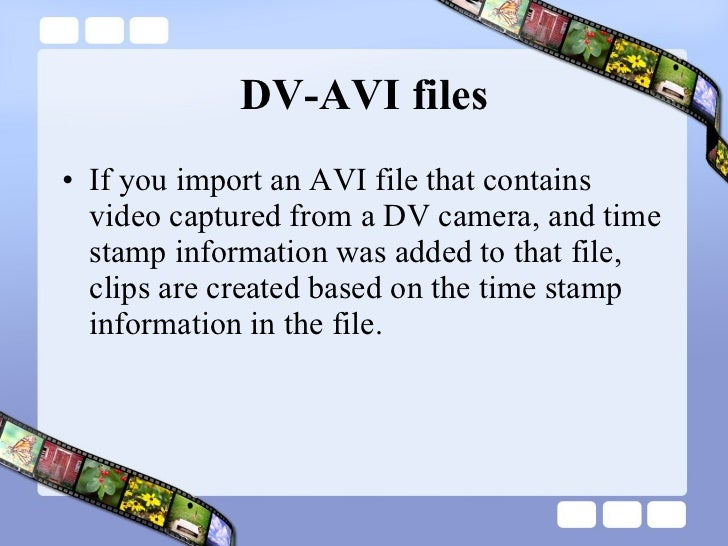DV-AVI files <ul><li>If you import an AVI file that contains video captured from a DV camera, and time stamp information w...