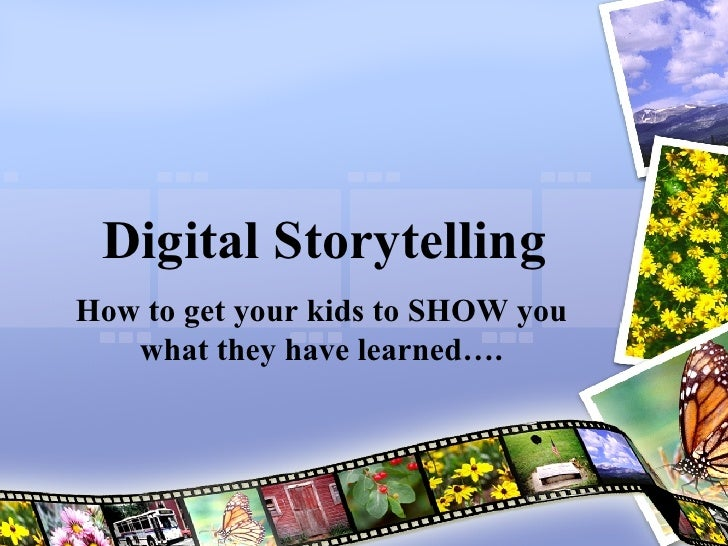 Digital Storytelling How to get your kids to SHOW you what they have learned….