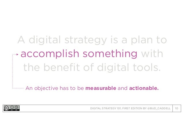 DIGITAL STRATEGY 101, FIRST EDITION BY @BUD_CADDELL 10 A digital strategy is a plan to accomplish something with the benef...