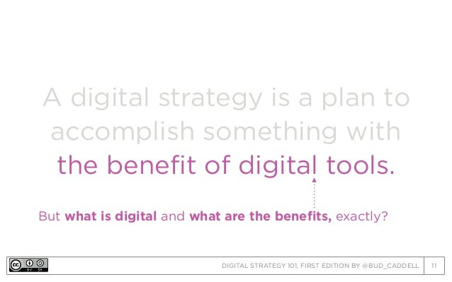 DIGITAL STRATEGY 101, FIRST EDITION BY @BUD_CADDELL 11 A digital strategy is a plan to accomplish something with the benef...