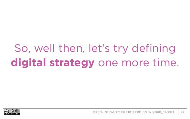 DIGITAL STRATEGY 101, FIRST EDITION BY @BUD_CADDELL 23 So, well then, let's try defining digital strategy one more time.