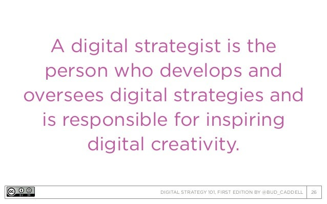 DIGITAL STRATEGY 101, FIRST EDITION BY @BUD_CADDELL 26 A digital strategist is the person who develops and oversees digita...