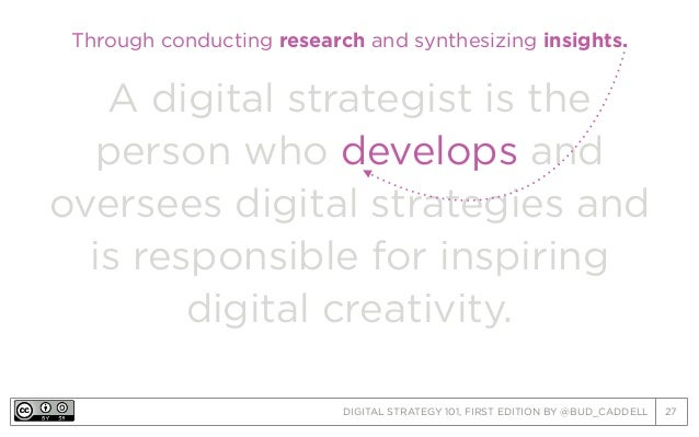 DIGITAL STRATEGY 101, FIRST EDITION BY @BUD_CADDELL 27 A digital strategist is the person who develops and oversees digita...