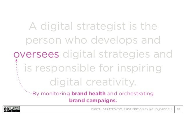 DIGITAL STRATEGY 101, FIRST EDITION BY @BUD_CADDELL 28 A digital strategist is the person who develops and oversees digita...