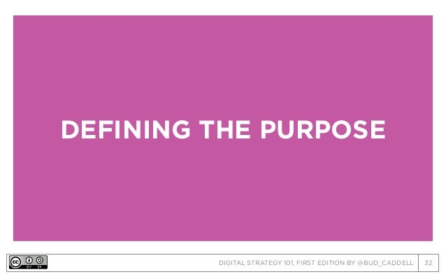 DIGITAL STRATEGY 101, FIRST EDITION BY @BUD_CADDELL 32 DEFINING THE PURPOSE