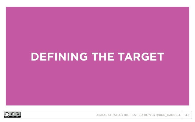 DIGITAL STRATEGY 101, FIRST EDITION BY @BUD_CADDELL 42 DEFINING THE TARGET
