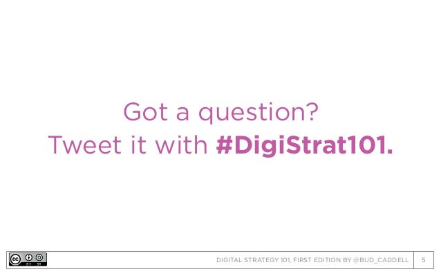 DIGITAL STRATEGY 101, FIRST EDITION BY @BUD_CADDELL 5 Got a question? Tweet it with #DigiStrat101.