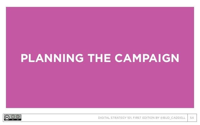 DIGITAL STRATEGY 101, FIRST EDITION BY @BUD_CADDELL 54 PLANNING THE CAMPAIGN