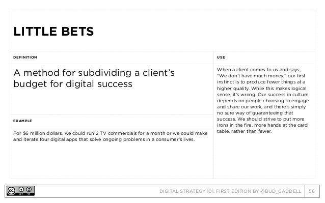 DIGITAL STRATEGY 101, FIRST EDITION BY @BUD_CADDELL 56 LITTLE BETSLITTLE BETS DEFINITION USE A method for subdividing a cl...