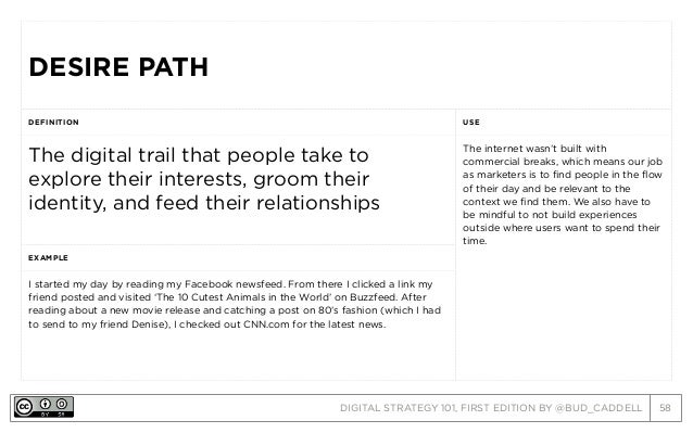 DIGITAL STRATEGY 101, FIRST EDITION BY @BUD_CADDELL 58 DESIRE PATHDESIRE PATH DEFINITION USE The digital trail that people...