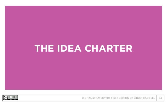 DIGITAL STRATEGY 101, FIRST EDITION BY @BUD_CADDELL 64 THE IDEA CHARTER