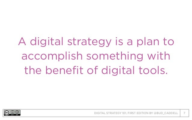 DIGITAL STRATEGY 101, FIRST EDITION BY @BUD_CADDELL 7 A digital strategy is a plan to accomplish something with the benefi...
