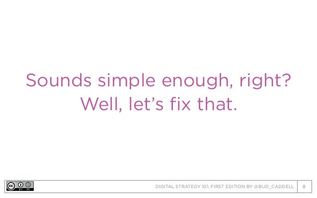 DIGITAL STRATEGY 101, FIRST EDITION BY @BUD_CADDELL 8 Sounds simple enough, right? Well, let's fix that.