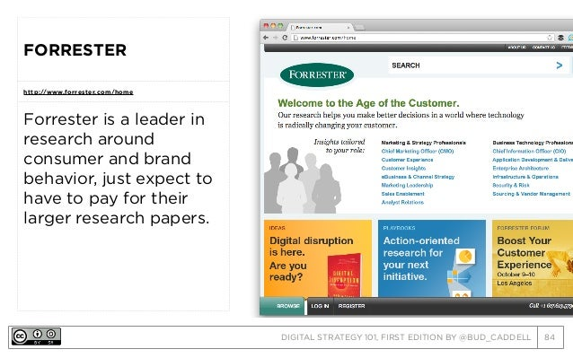 DIGITAL STRATEGY 101, FIRST EDITION BY @BUD_CADDELL 84 FORRESTER http://www.forrester.com/home Forrester is a leader in re...
