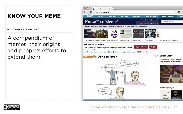 DIGITAL STRATEGY 101, FIRST EDITION BY @BUD_CADDELL 86 KNOW YOUR MEME http://knowyourmeme.com/ A compendium of memes, thei...