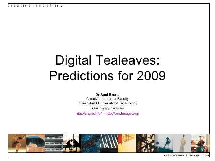 Digital Tealeaves: Predictions for 2009 Dr Axel Bruns Creative Industries Faculty Queensland University of Technology [ema...