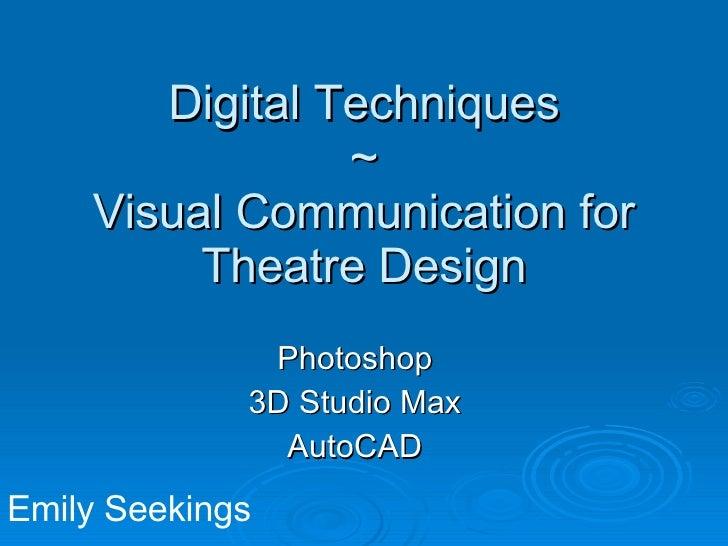 Digital Techniques ~ Visual Communication for Theatre Design Photoshop 3D Studio Max AutoCAD Emily Seekings