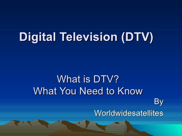 Digital Television (DTV)         What is DTV?   What You Need to Know                               By              Worldw...