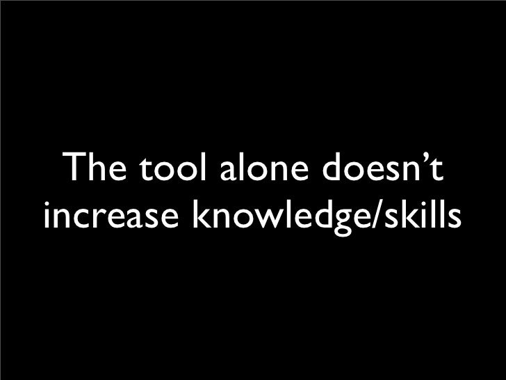 The tool alone doesn't increase knowledge/skills
