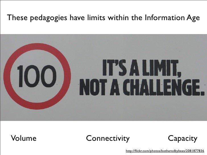 These pedagogies have limits within the Information Age      Volume               Connectivity                         Cap...