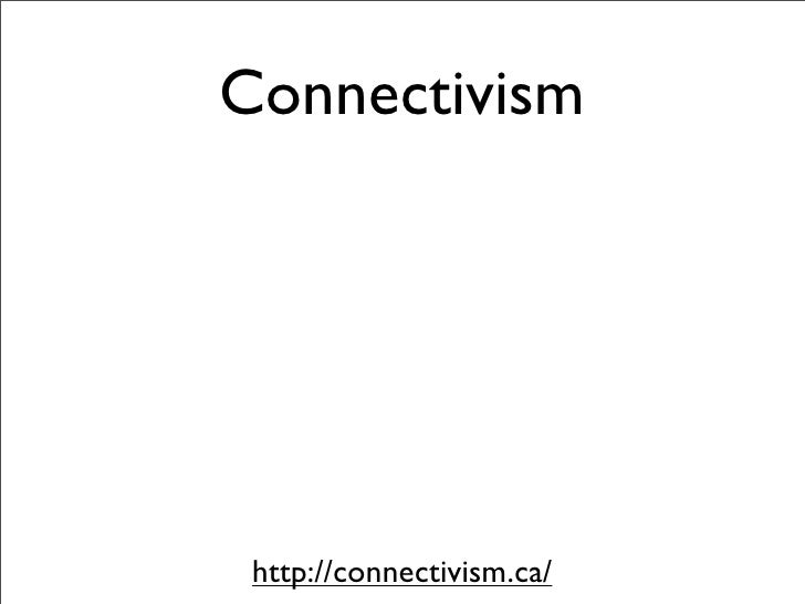Connectivism      http://connectivism.ca/