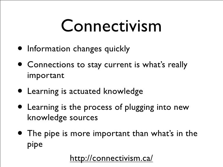 Connectivism • Information changes quickly • Connections to stay current is what's really   important • Learning is actuat...