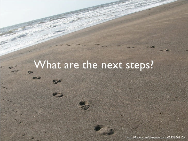 What are the next steps?                       http://flickr.com/photos/clairity/2556041134
