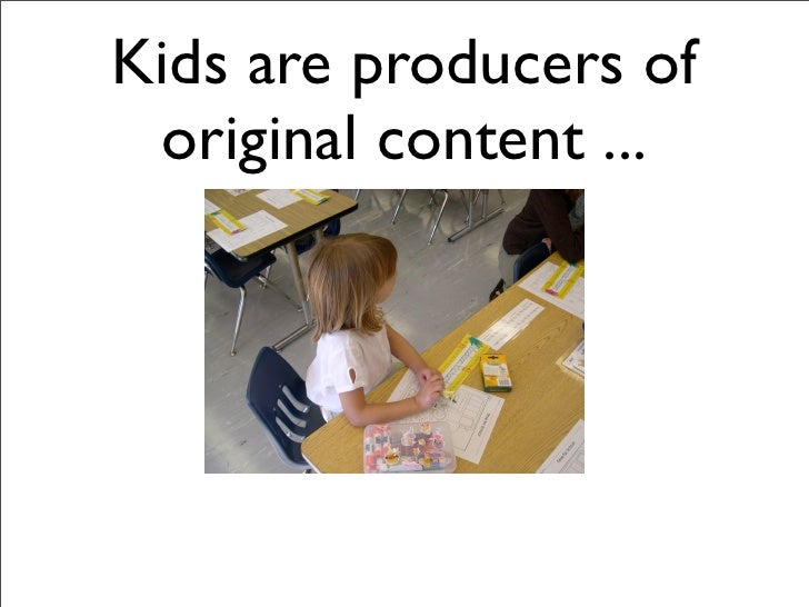 Kids are producers of  original content ...