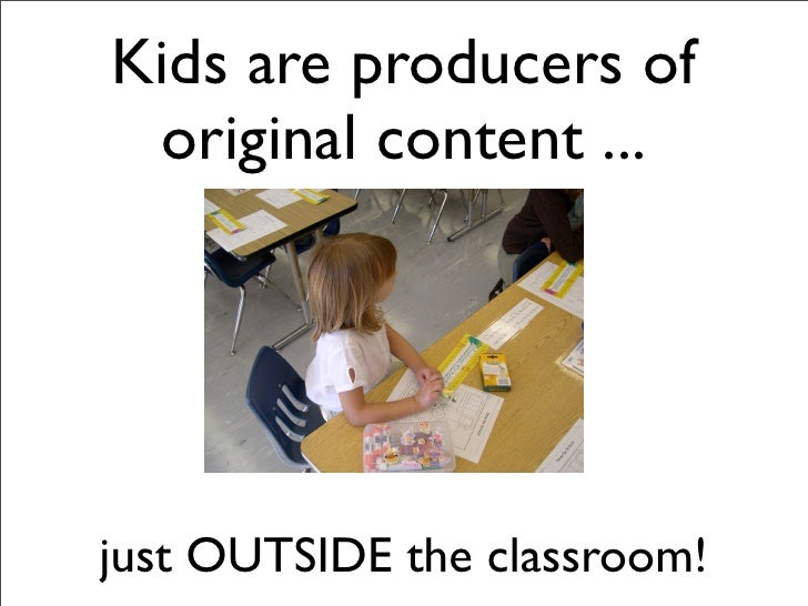 Kids are producers of  original content ...     just OUTSIDE the classroom!